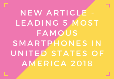 New Ready-Made Article - Leading 5 Most Famous Smartphones in United States of America 2018